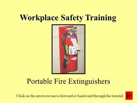 Workplace Safety Training Portable Fire Extinguishers Click on the arrows to move forward or backward through the tutorial.