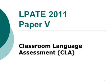 1 LPATE 2011 Paper V Classroom Language Assessment (CLA)