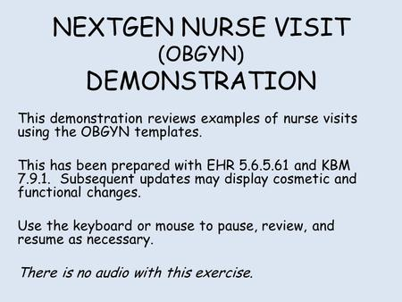 NEXTGEN NURSE VISIT (OBGYN) DEMONSTRATION This demonstration reviews examples of nurse visits using the OBGYN templates. This has been prepared with EHR.