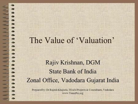 The Value of 'Valuation' Rajiv Krishnan, DGM State Bank of India Zonal Office, Vadodara Gujarat India Prepared by: Dr Rajesh Khajuria, TEAM Projects &