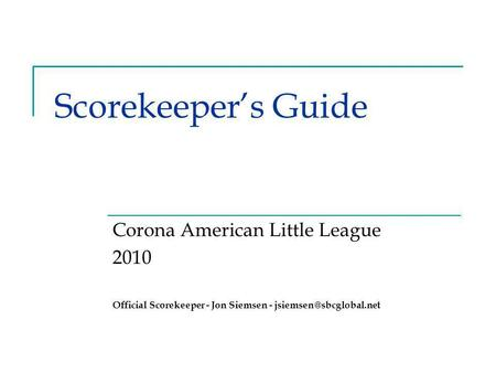 Scorekeeper's Guide Corona American Little League 2010 Official Scorekeeper - Jon Siemsen -
