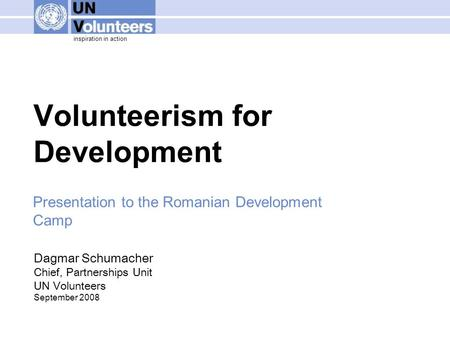 Inspiration in action Volunteerism for Development Dagmar Schumacher Chief, Partnerships Unit UN Volunteers September 2008 Presentation to the Romanian.