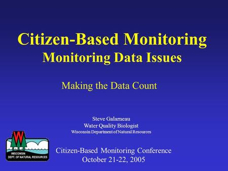 Citizen-Based Monitoring Monitoring Data Issues Making the Data Count Steve Galarneau Water Quality Biologist Wisconsin Department of Natural Resources.