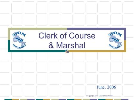 © Copyright 2001 - 2004 Swim Ontario 1 Clerk of Course & Marshal June, 2006.