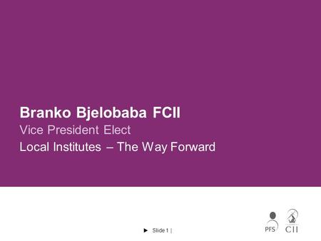  Slide 1 | Branko Bjelobaba FCII Vice President Elect Local Institutes – The Way Forward.