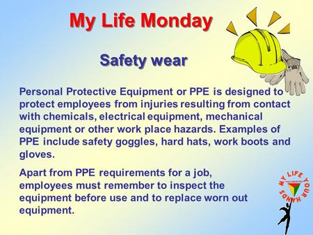 My Life Monday Safety wear Apart from PPE requirements for a job, employees must remember to inspect the equipment before use and to replace worn out equipment.