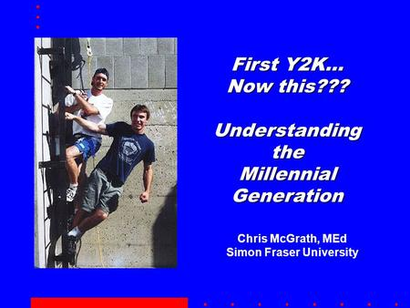 First Y2K… Now this??? Understanding the Millennial Generation Chris McGrath, MEd Simon Fraser University.