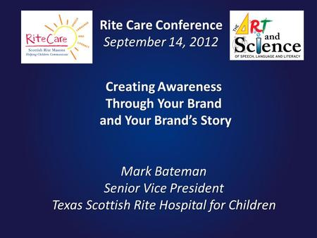 Creating Awareness Through Your Brand and Your Brand's Story Mark Bateman Senior Vice President Texas Scottish Rite Hospital for Children Rite Care Conference.