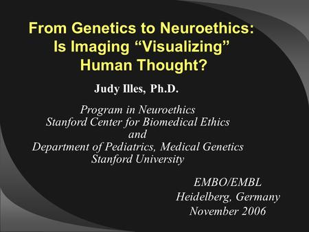 "EMBO/EMBL Heidelberg, Germany November 2006 From Genetics to Neuroethics: Is Imaging ""Visualizing"" Human Thought? Judy Illes, Ph.D. Program in Neuroethics."