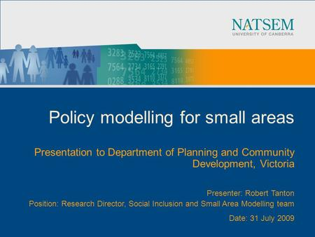 Policy modelling for small areas Presentation to Department of Planning and Community Development, Victoria Presenter: Robert Tanton Position: Research.