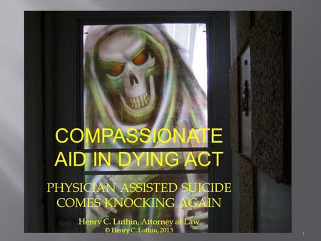 COMPASSIONATE AID IN DYING ACT PHYSICIAN ASSISTED SUICIDE COMES KNOCKING AGAIN Henry C. Luthin, Attorney at Law © Henry C. Luthin, 2013 1.