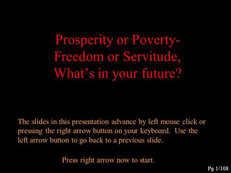 Prosperity or Poverty- Freedom or Servitude, What's in your future? The slides in this presentation advance by left mouse click or pressing the right.