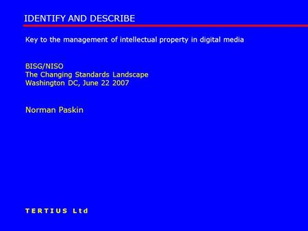 Key to the management of intellectual property in digital media BISG/NISO The Changing Standards Landscape Washington DC, June 22 2007 Norman Paskin IDENTIFY.