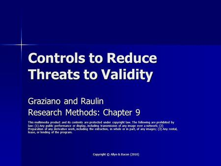 Copyright © Allyn & Bacon (2010) Controls to Reduce Threats to Validity Graziano and Raulin Research Methods: Chapter 9 This multimedia product and its.