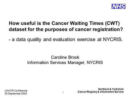 Northern & Yorkshire Cancer Registry & Information Service NHS UKACR Conference 30 September 2004 1 How useful is the Cancer Waiting Times (CWT) dataset.