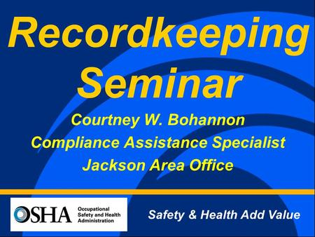 Recordkeeping Seminar Courtney W. Bohannon Compliance Assistance Specialist Jackson Area Office Safety & Health Add Value.