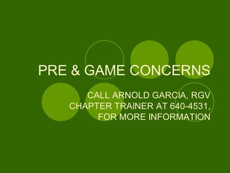 PRE & GAME CONCERNS CALL ARNOLD GARCIA, RGV CHAPTER TRAINER AT 640-4531, FOR MORE INFORMATION.