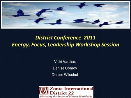 District Conference 2011 Energy, Focus, Leadership Workshop Session Vicki Varthas Denise Conroy Denise Wilschut.