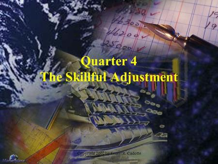 Copyright 2002 by Ernest R. Cadotte Quarter 4 The Skillful Adjustment.