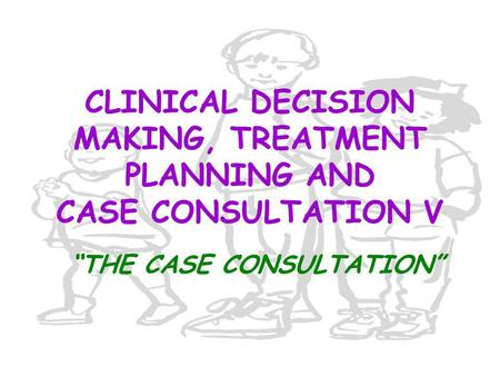 "CLINICAL DECISION MAKING, TREATMENT PLANNING AND CASE CONSULTATION V ""THE CASE CONSULTATION"""