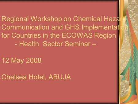Regional Workshop on Chemical Hazard Communication and GHS Implementation for Countries in the ECOWAS Region - Health Sector Seminar – 12 May 2008 Chelsea.