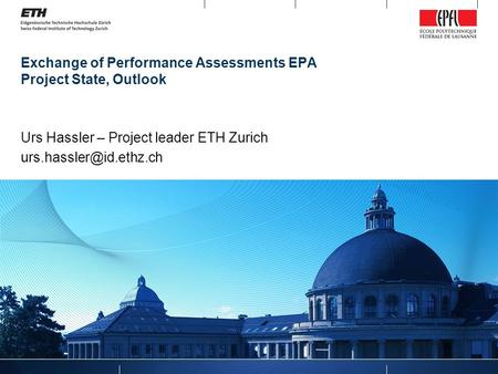 Exchange of Performance Assessments EPA Project State, Outlook Urs Hassler – Project leader ETH Zurich