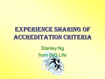 1 Experience Sharing of Accreditation Criteria Stanley Ng from ING Life.