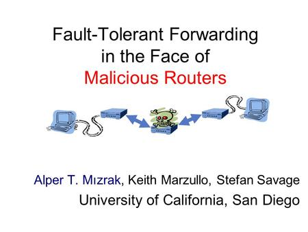 Fault-Tolerant Forwarding in the Face of Malicious Routers Alper T. Mızrak, Keith Marzullo, Stefan Savage University of California, San Diego.