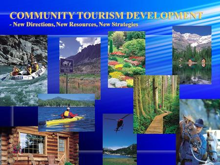 COMMUNITY TOURISM DEVELOPMENT - New Directions, New Resources, New Strategies.