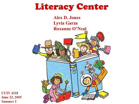 Literacy Center Alex D. Jones Lyvia Garza Roxanne O'Neal CUIN 4318 June 23, 2005 Summer I.