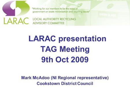 LARAC presentation TAG Meeting 9th Oct 2009 Mark McAdoo (NI Regional representative) Cookstown District Council.