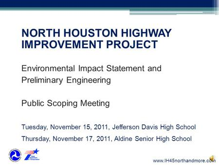 NORTH HOUSTON HIGHWAY IMPROVEMENT PROJECT Environmental Impact Statement and Preliminary Engineering Public Scoping Meeting Tuesday, November 15, 2011,