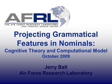 Projecting Grammatical Features in Nominals: Cognitive Theory and Computational Model October 2009 Jerry Ball Air Force Research Laboratory.