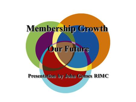 Membership Growth Our Future Presentation by John Gomes RIMC Membership Growth Our Future Presentation by John Gomes RIMC.