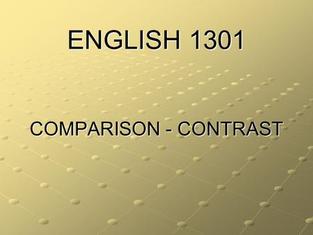 ENGLISH 1301 COMPARISON - CONTRAST. COMPARE: THE WRITER EXAMINES SIMILARITIES OF THE SUBJECT OR SUBJECTS CONTRAST: THE WRITER EXAMINES THE DIFFERENCES.