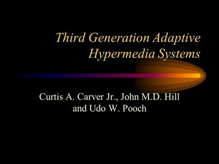 Third Generation Adaptive Hypermedia Systems Curtis A. Carver Jr., John M.D. Hill and Udo W. Pooch.