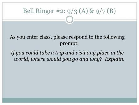 Bell Ringer #2: 9/3 (A) & 9/7 (B) As you enter class, please respond to the following prompt: If you could take a trip and visit any place in the world,