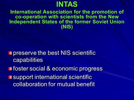 Preserve the best NIS scientific capabilities foster social & economic progress support international scientific collaboration for mutual benefit INTAS.
