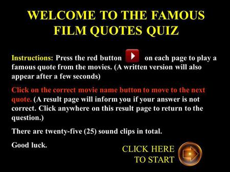 WELCOME TO THE FAMOUS FILM QUOTES QUIZ Instructions: Press the red button on each page to play a famous quote from the movies. (A written version will.