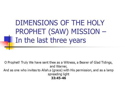 DIMENSIONS OF THE HOLY PROPHET (SAW) MISSION – In the last three years O Prophet! Truly We have sent thee as a Witness, a Bearer of Glad Tidings, and Warner,