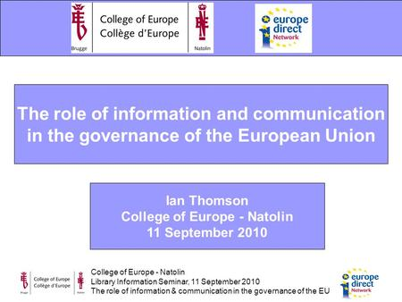 College of Europe - Natolin Library Information Seminar, 11 September 2010 The role of information & communication in the governance of the EU The role.