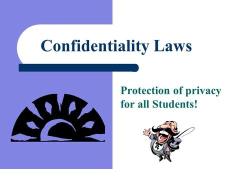 Confidentiality Laws Protection of privacy for all Students!