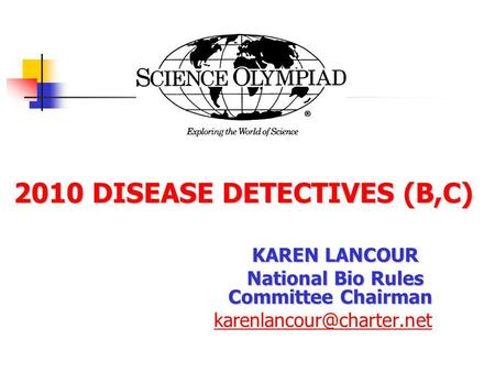 2010DISEASE DETECTIVES (B,C) 2010 DISEASE DETECTIVES (B,C) KAREN LANCOUR National Bio Rules Committee Chairman