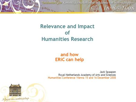 Relevance and Impact of Humanities Research and how ERiC can help Jack Spaapen Royal Netherlands Academy of Arts and Sciences Humanities Conference Vienna.