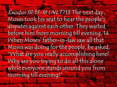 Exodus 18:13-16 (NLT) 13 The next day, Moses took his seat to hear the people's disputes against each other. They waited before him from morning till evening.
