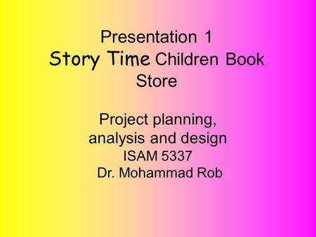 Project planning, analysis and design ISAM 5337 Dr. Mohammad Rob! Presentation 1 Story Time Children Book Store Project planning, analysis and design ISAM.