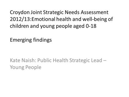 Croydon Joint Strategic Needs Assessment 2012/13:Emotional health and well-being of children and young people aged 0-18 Emerging findings Kate Naish: Public.