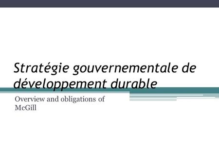 Stratégie gouvernementale de développement durable Overview and obligations of McGill.