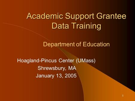 1 Academic Support Grantee Data Training Academic Support Grantee Data Training Department of Education Hoagland-Pincus Center (UMass) Shrewsbury, MA January.