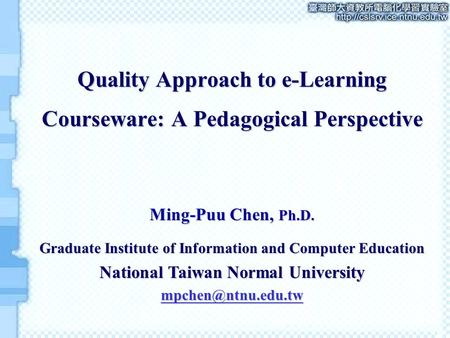 Quality Approach to e-Learning Courseware: A Pedagogical Perspective Ming-Puu Chen, Ph.D. Graduate Institute of Information and Computer Education National.